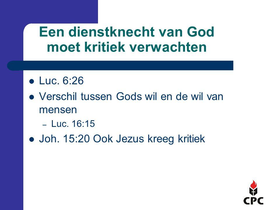 Een dienstknecht van God moet kritiek verwachten Luc. 6:26 Verschil tussen Gods wil en de wil van mensen – Luc. 16:15 Joh. 15:20 Ook Jezus kreeg kriti