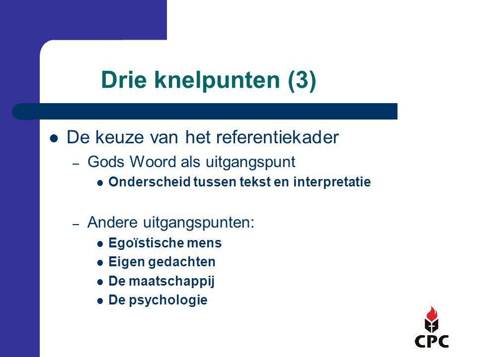 Drie knelpunten (3) De keuze van het referentiekader – Gods Woord als uitgangspunt Onderscheid tussen tekst en interpretatie – Andere uitgangspunten: