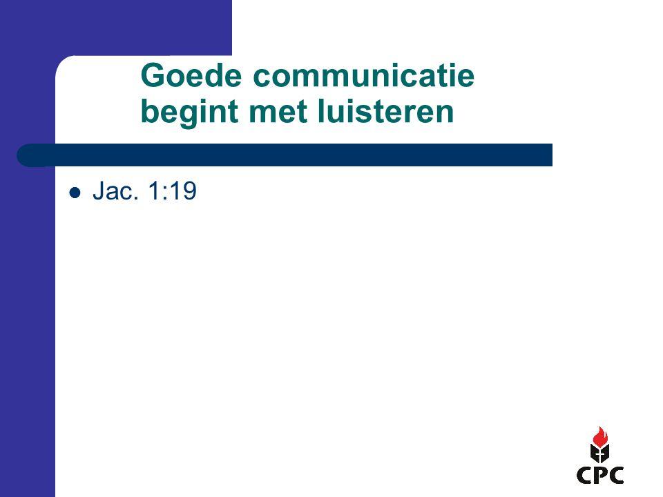 Goede communicatie begint met luisteren Jac. 1:19
