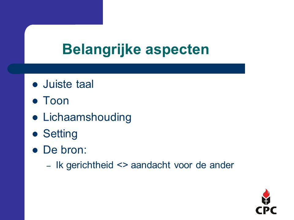 Belangrijke aspecten Juiste taal Toon Lichaamshouding Setting De bron: – Ik gerichtheid <> aandacht voor de ander