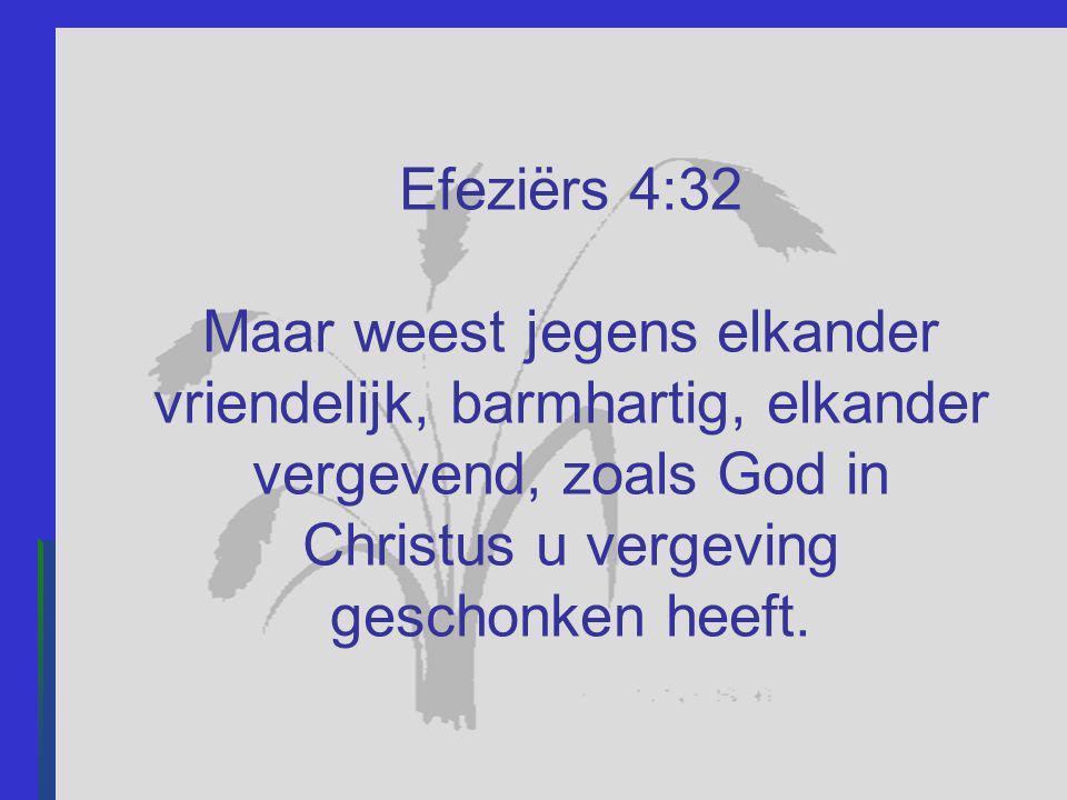 Efeziërs 4:32 Maar weest jegens elkander vriendelijk, barmhartig, elkander vergevend, zoals God in Christus u vergeving geschonken heeft.