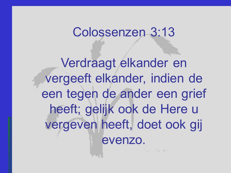 Colossenzen 3:13 Verdraagt elkander en vergeeft elkander, indien de een tegen de ander een grief heeft; gelijk ook de Here u vergeven heeft, doet ook