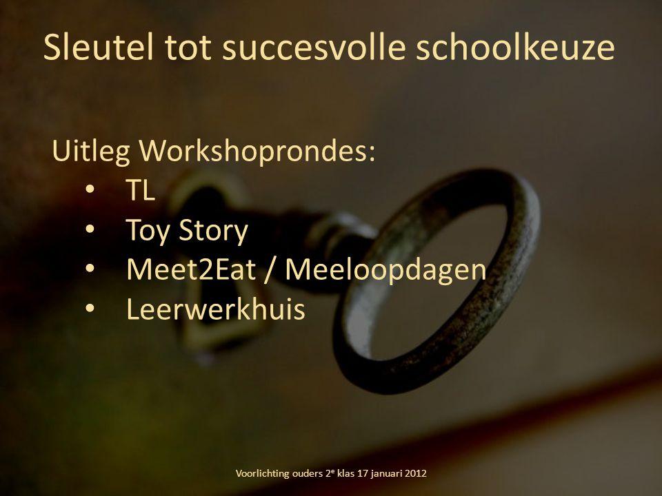 Sleutel tot succesvolle schoolkeuze Voorlichting ouders 2 e klas 17 januari 2012 Uitleg Workshoprondes: TL Toy Story Meet2Eat / Meeloopdagen Leerwerkh