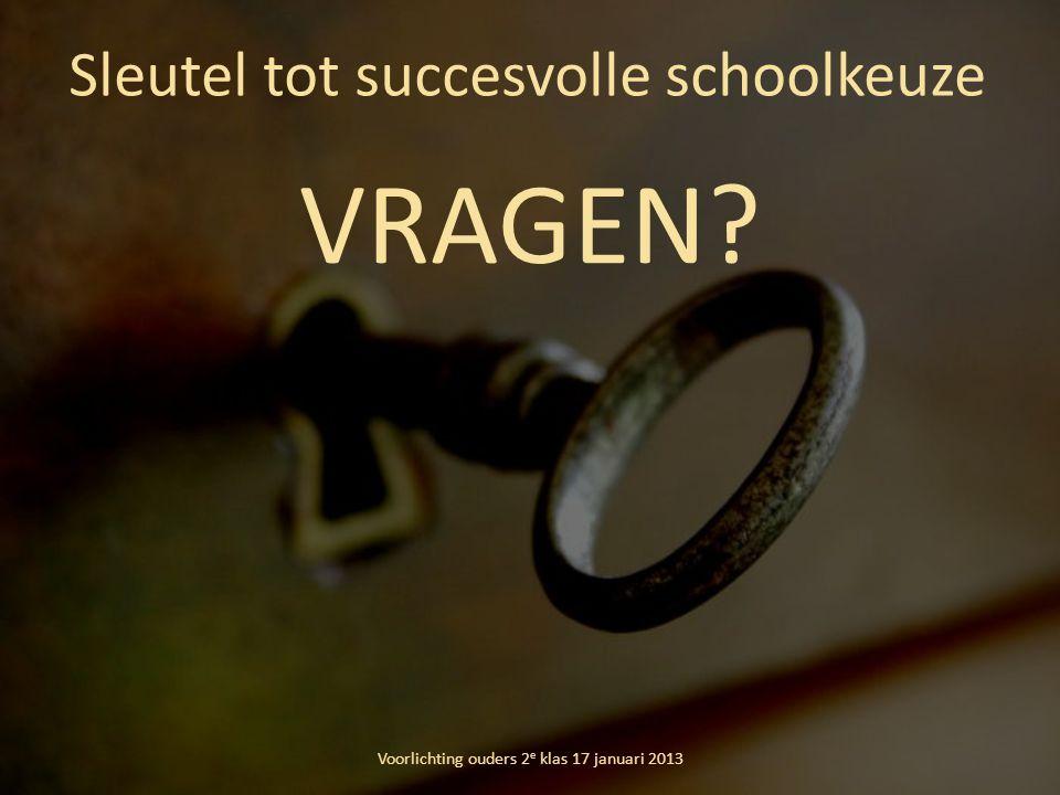 Sleutel tot succesvolle schoolkeuze Voorlichting ouders 2 e klas 17 januari 2013 VRAGEN?