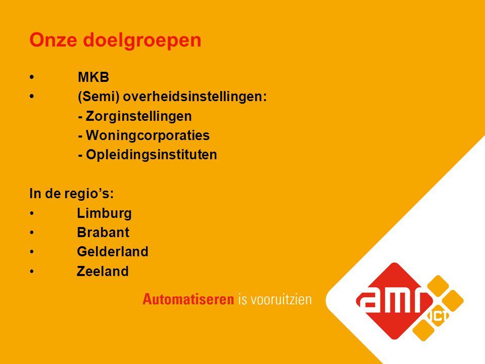 Onze doelgroepen MKB (Semi) overheidsinstellingen: - Zorginstellingen - Woningcorporaties - Opleidingsinstituten In de regio's: Limburg Brabant Gelder
