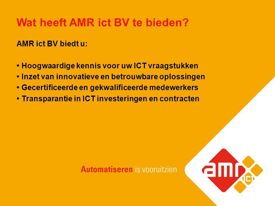 Wat heeft AMR ict BV te bieden? AMR ict BV biedt u: Hoogwaardige kennis voor uw ICT vraagstukken Inzet van innovatieve en betrouwbare oplossingen Gece