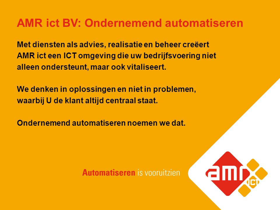 Onze doelstellingen AMR ict gelooft in een bedrijfsvoering waarin: Klantgerichtheid Oplossingsgericht werken Continue kennisontwikkeling van medewerkers Onafhankelijkheid van leveranciers Centraal staat en leidt tot een uitstekend rendement en structurele verbeteringen voor onze klanten en partners.
