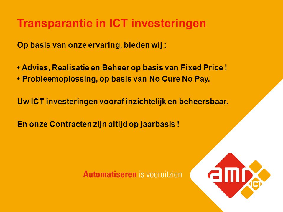Transparantie in ICT investeringen Op basis van onze ervaring, bieden wij : Advies, Realisatie en Beheer op basis van Fixed Price ! Probleemoplossing,