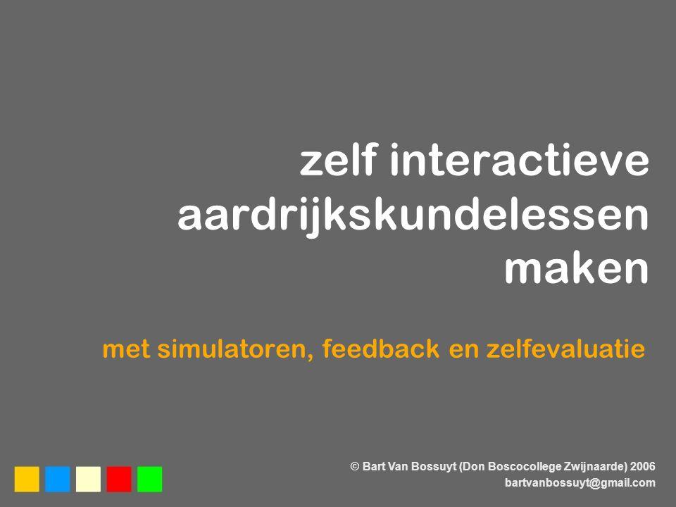 zelf interactieve aardrijkskundelessen maken met simulatoren, feedback en zelfevaluatie © Bart Van Bossuyt (Don Boscocollege Zwijnaarde) 2006 bartvanbossuyt@gmail.com