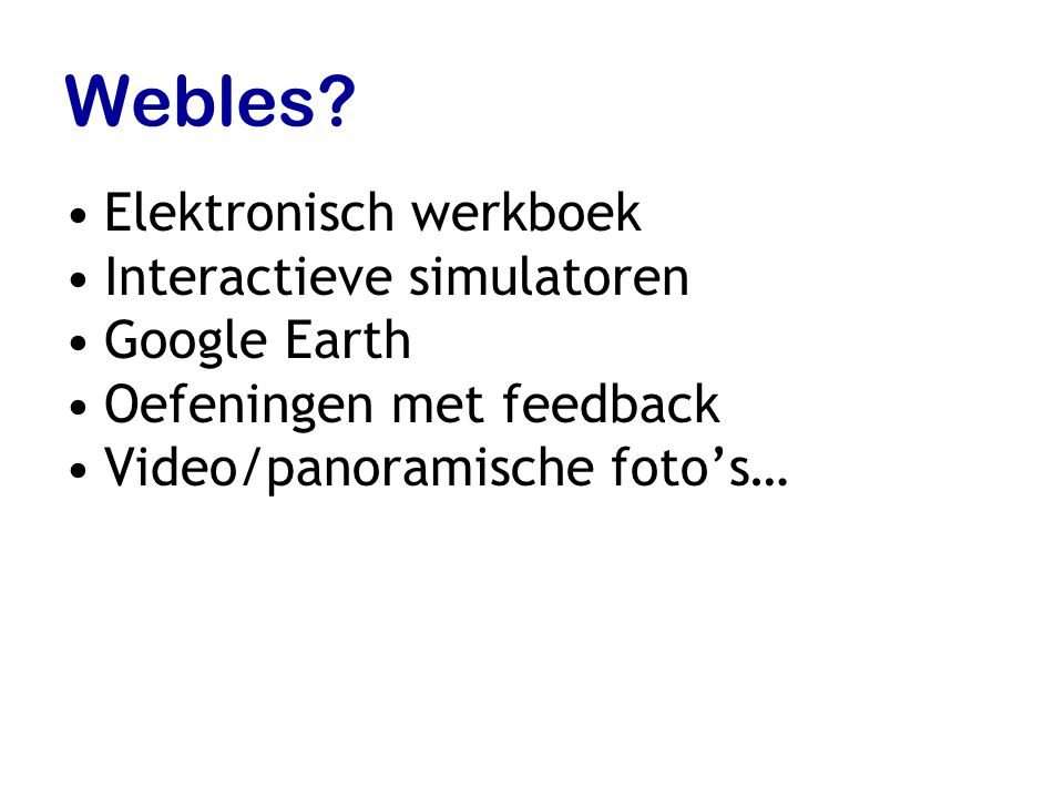 Webles? Elektronisch werkboek Interactieve simulatoren Google Earth Oefeningen met feedback Video/panoramische foto's…