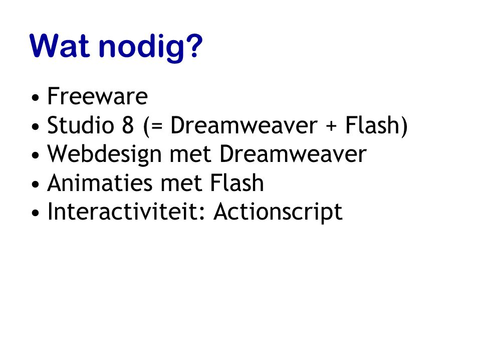 Wat nodig? Freeware Studio 8 (= Dreamweaver + Flash) Webdesign met Dreamweaver Animaties met Flash Interactiviteit: Actionscript