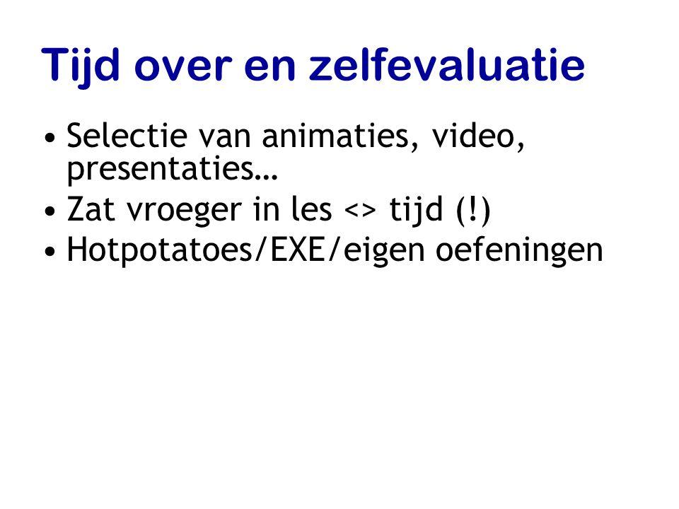 Tijd over en zelfevaluatie Selectie van animaties, video, presentaties… Zat vroeger in les <> tijd (!) Hotpotatoes/EXE/eigen oefeningen