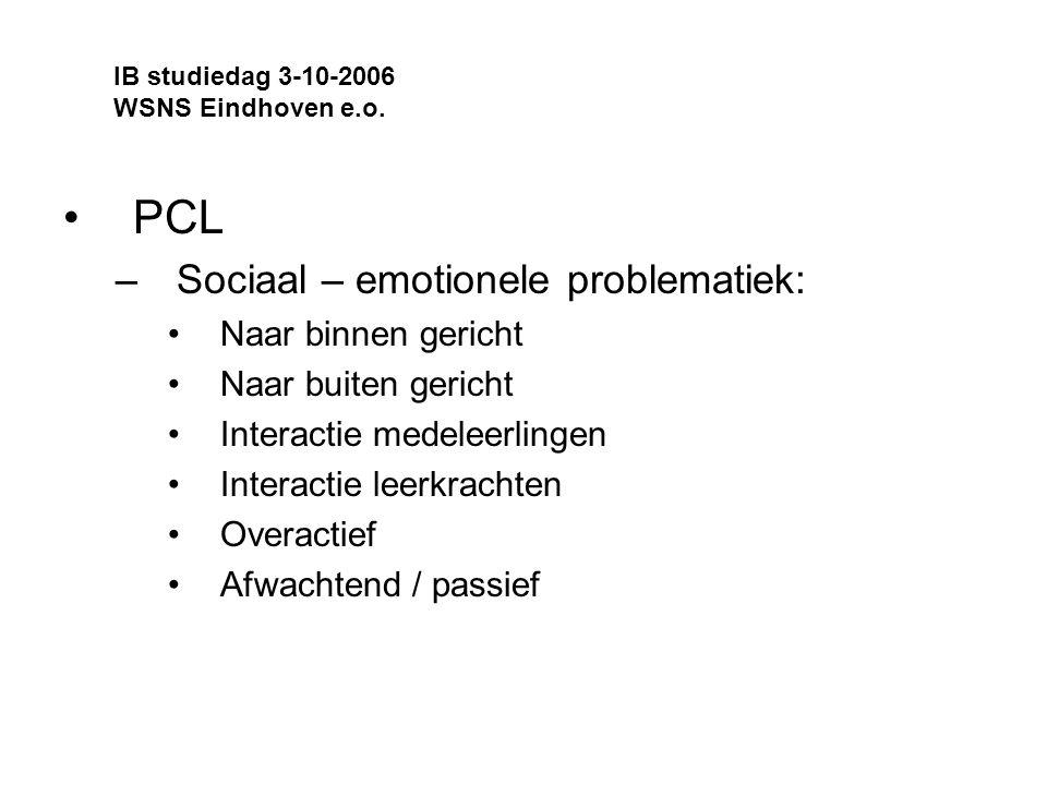 PCL –Sociaal – emotionele problematiek: Naar binnen gericht Naar buiten gericht Interactie medeleerlingen Interactie leerkrachten Overactief Afwachtend / passief IB studiedag 3-10-2006 WSNS Eindhoven e.o.