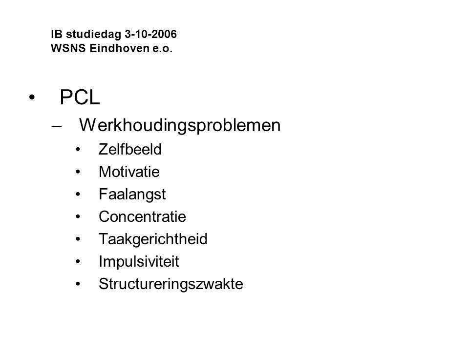 PCL –Werkhoudingsproblemen Zelfbeeld Motivatie Faalangst Concentratie Taakgerichtheid Impulsiviteit Structureringszwakte IB studiedag 3-10-2006 WSNS Eindhoven e.o.