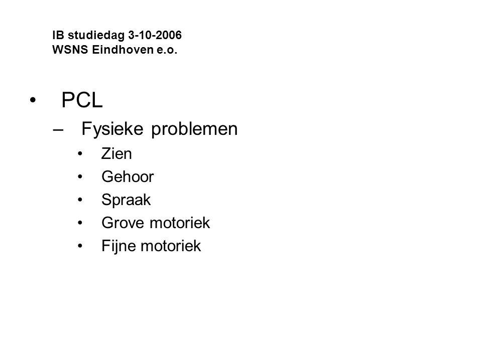 PCL –Fysieke problemen Zien Gehoor Spraak Grove motoriek Fijne motoriek IB studiedag 3-10-2006 WSNS Eindhoven e.o.