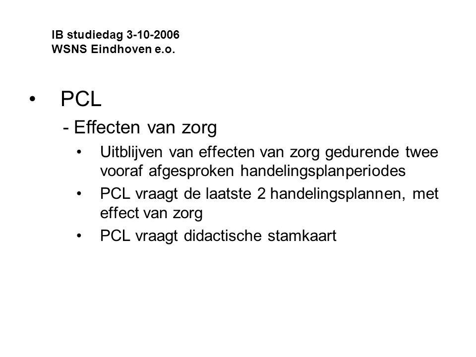 PCL - Effecten van zorg Uitblijven van effecten van zorg gedurende twee vooraf afgesproken handelingsplanperiodes PCL vraagt de laatste 2 handelingsplannen, met effect van zorg PCL vraagt didactische stamkaart IB studiedag 3-10-2006 WSNS Eindhoven e.o.