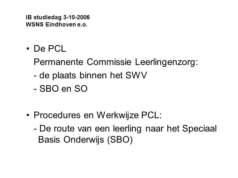 De PCL Permanente Commissie Leerlingenzorg: - de plaats binnen het SWV - SBO en SO Procedures en Werkwijze PCL: - De route van een leerling naar het Speciaal Basis Onderwijs (SBO) IB studiedag 3-10-2006 WSNS Eindhoven e.o.