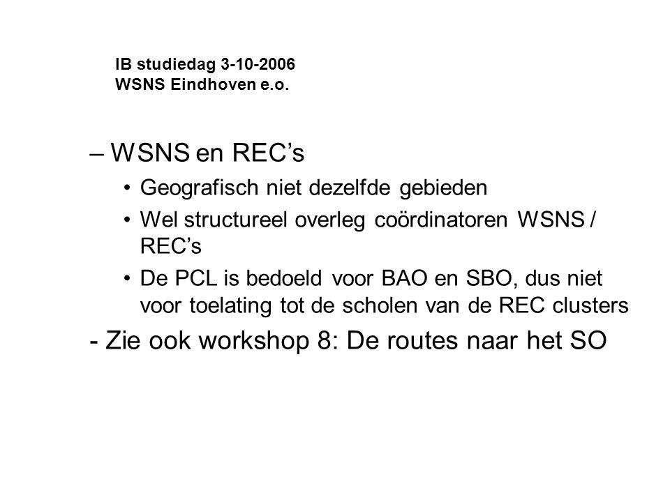 –WSNS en REC's Geografisch niet dezelfde gebieden Wel structureel overleg coördinatoren WSNS / REC's De PCL is bedoeld voor BAO en SBO, dus niet voor toelating tot de scholen van de REC clusters - Zie ook workshop 8: De routes naar het SO IB studiedag 3-10-2006 WSNS Eindhoven e.o.