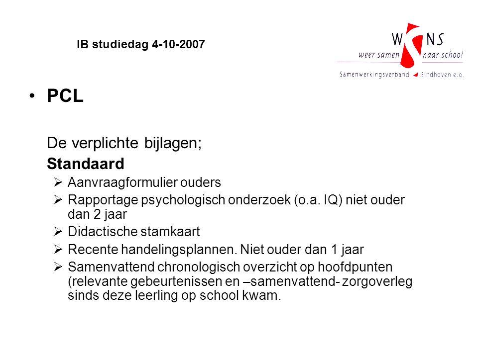 IB studiedag 4-10-2007 PCL De verplichte bijlagen; Standaard  Aanvraagformulier ouders  Rapportage psychologisch onderzoek (o.a. IQ) niet ouder dan