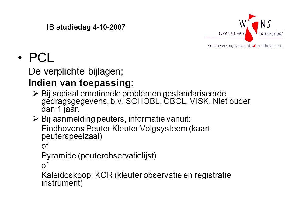IB studiedag 4-10-2007 PCL De verplichte bijlagen; Indien van toepassing:  Bij sociaal emotionele problemen gestandariseerde gedragsgegevens, b.v. SC