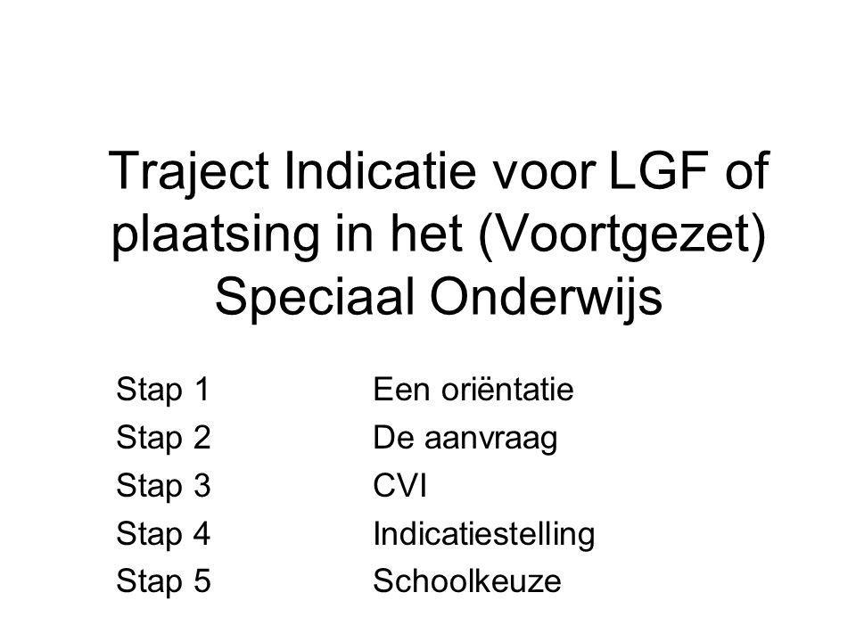 Traject Indicatie voor LGF of plaatsing in het (Voortgezet) Speciaal Onderwijs Stap 1Een oriëntatie Stap 2De aanvraag Stap 3CVI Stap 4 Indicatiestelli