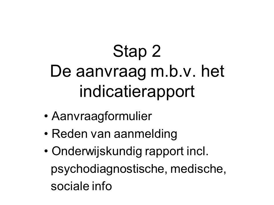 Stap 2 De aanvraag m.b.v. het indicatierapport Aanvraagformulier Reden van aanmelding Onderwijskundig rapport incl. psychodiagnostische, medische, soc