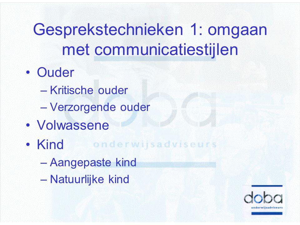 Gesprekstechnieken 1: omgaan met communicatiestijlen Ouder –Kritische ouder –Verzorgende ouder Volwassene Kind –Aangepaste kind –Natuurlijke kind
