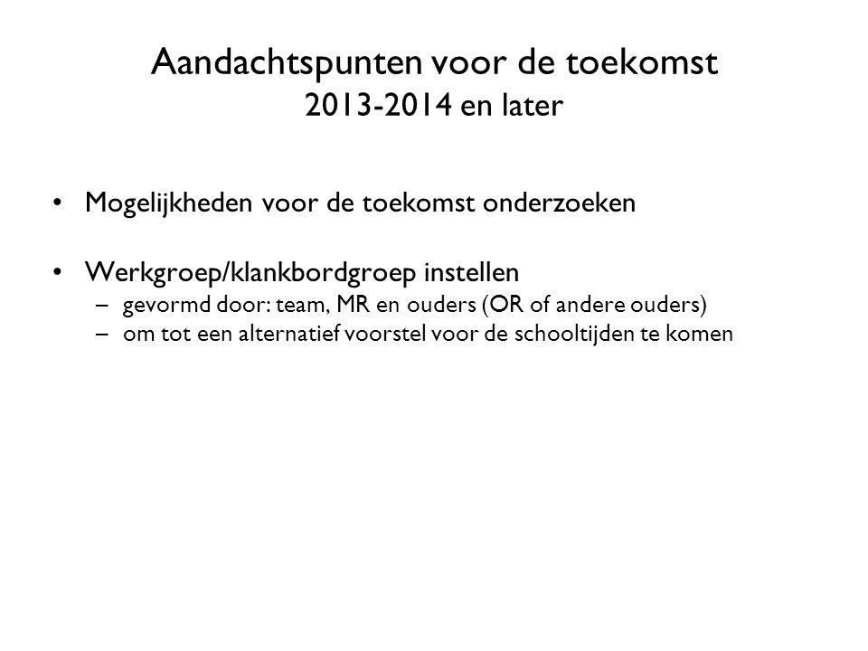 Aandachtspunten voor de toekomst 2013-2014 en later Mogelijkheden voor de toekomst onderzoeken Werkgroep/klankbordgroep instellen –gevormd door: team,
