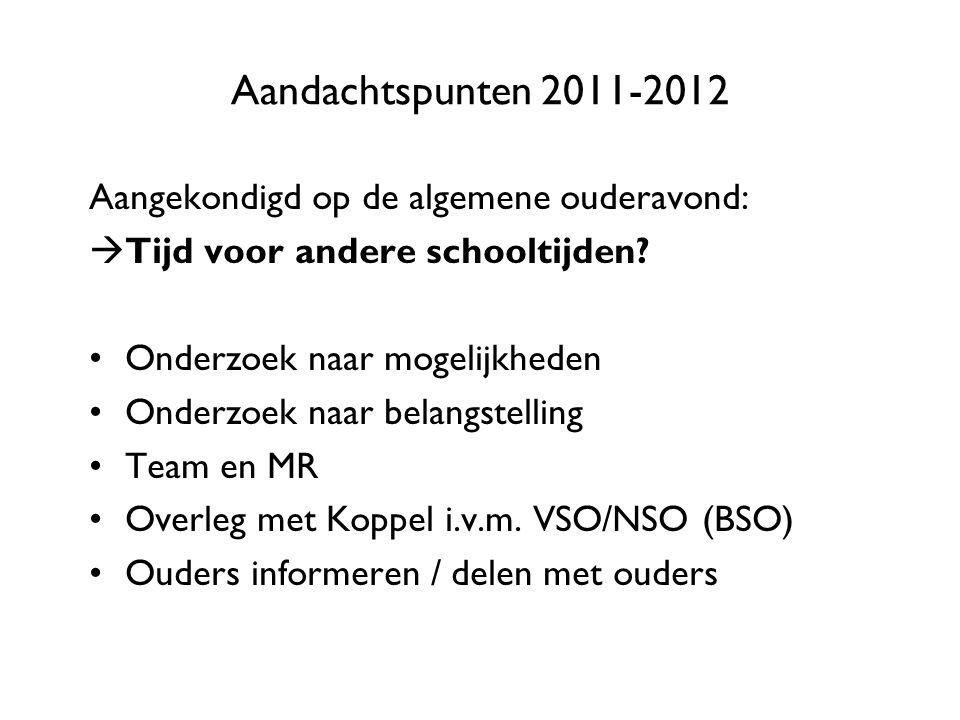 Aandachtspunten 2011-2012 Aangekondigd op de algemene ouderavond:  Tijd voor andere schooltijden? Onderzoek naar mogelijkheden Onderzoek naar belangs