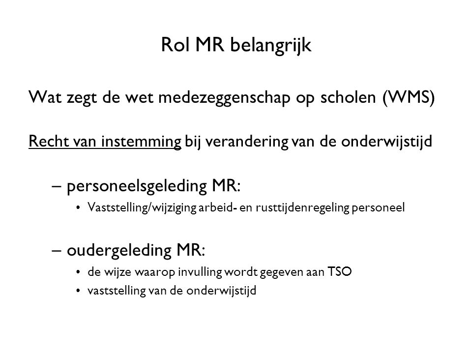 Rol MR belangrijk Wat zegt de wet medezeggenschap op scholen (WMS) Recht van instemming bij verandering van de onderwijstijd –personeelsgeleding MR: V