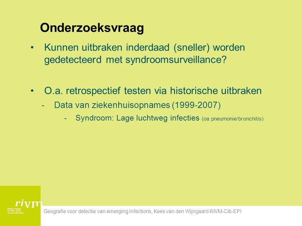 National Institute for Public Health and the Environment Geografie voor detectie van emerging infections, Kees van den Wijngaard RIVM-Cib-EPI Onderzoeksvraag Kunnen uitbraken inderdaad (sneller) worden gedetecteerd met syndroomsurveillance.