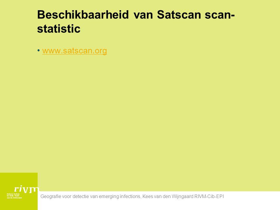 National Institute for Public Health and the Environment Geografie voor detectie van emerging infections, Kees van den Wijngaard RIVM-Cib-EPI Beschikbaarheid van Satscan scan- statistic www.satscan.org