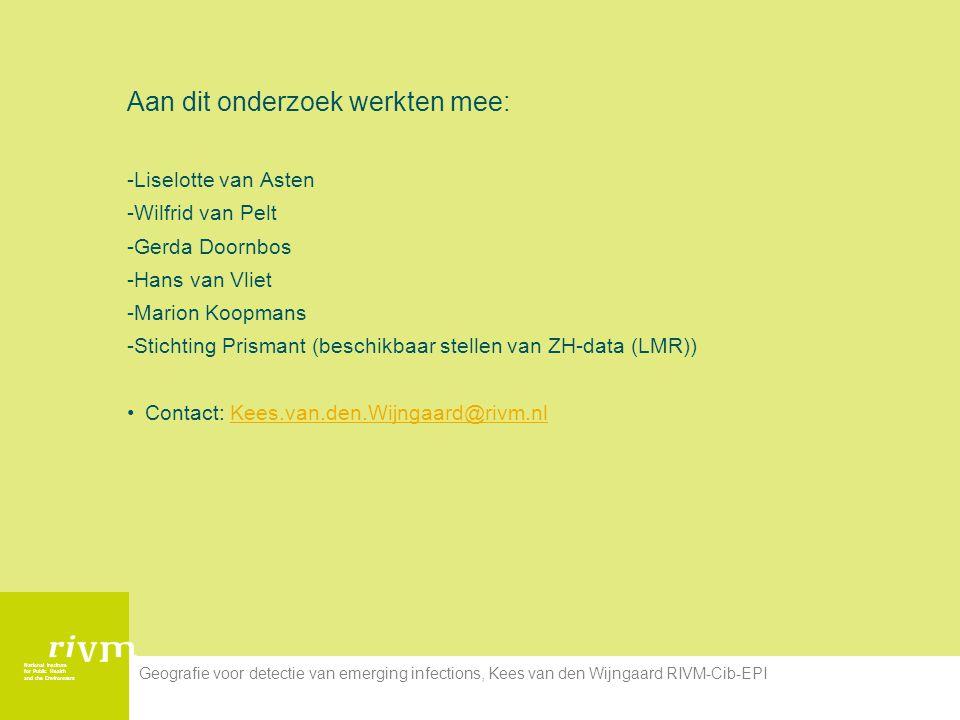 National Institute for Public Health and the Environment Geografie voor detectie van emerging infections, Kees van den Wijngaard RIVM-Cib-EPI Aan dit onderzoek werkten mee: -Liselotte van Asten -Wilfrid van Pelt -Gerda Doornbos -Hans van Vliet -Marion Koopmans -Stichting Prismant (beschikbaar stellen van ZH-data (LMR)) Contact: Kees.van.den.Wijngaard@rivm.nlKees.van.den.Wijngaard@rivm.nl