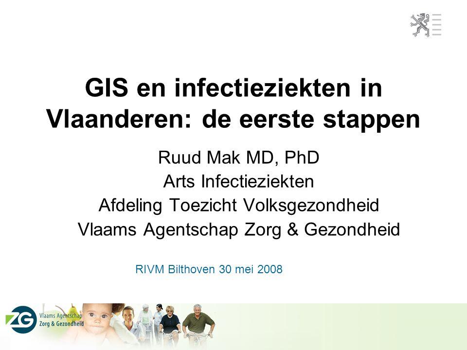 GIS en infectieziekten in Vlaanderen: de eerste stappen Ruud Mak MD, PhD Arts Infectieziekten Afdeling Toezicht Volksgezondheid Vlaams Agentschap Zorg & Gezondheid RIVM Bilthoven 30 mei 2008