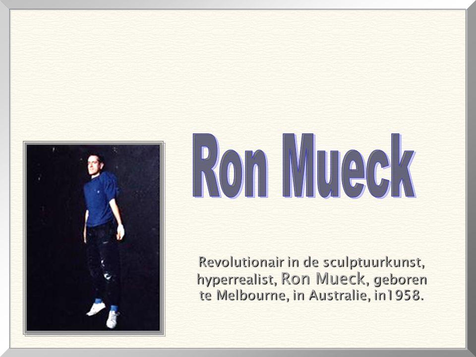 Revolutionair in de sculptuurkunst, Revolutionair in de sculptuurkunst, hyperrealist, Ron Mueck, geboren hyperrealist, Ron Mueck, geboren te Melbourne, in Australie, in1958.