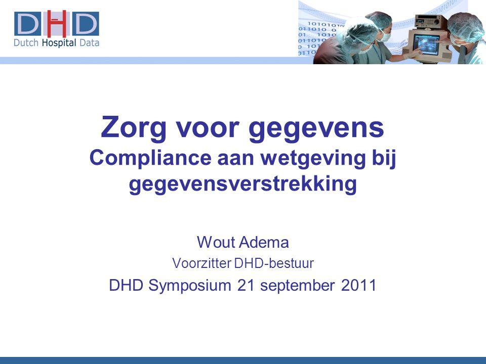 Zorg voor gegevens Compliance aan wetgeving bij gegevensverstrekking Wout Adema Voorzitter DHD-bestuur DHD Symposium 21 september 2011