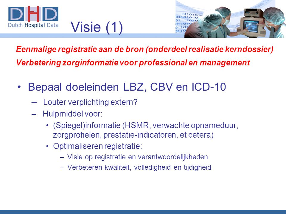 Visie (1) Bepaal doeleinden LBZ, CBV en ICD-10 – Louter verplichting extern? – Hulpmiddel voor: (Spiegel)informatie (HSMR, verwachte opnameduur, zorgp