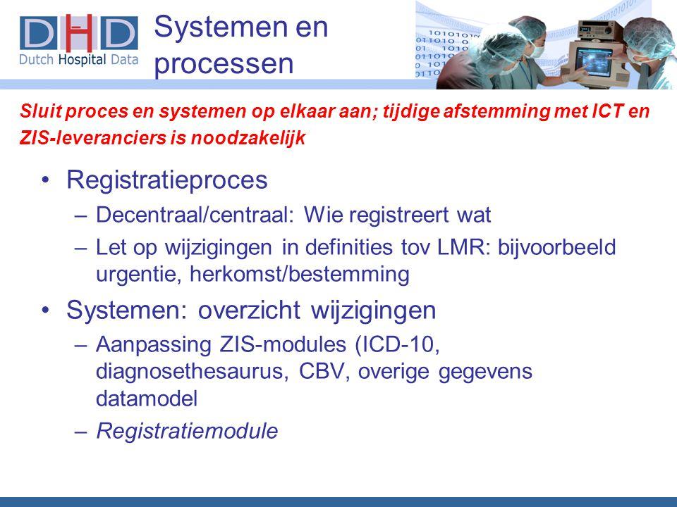 Systemen en processen Registratieproces –Decentraal/centraal: Wie registreert wat –Let op wijzigingen in definities tov LMR: bijvoorbeeld urgentie, herkomst/bestemming Systemen: overzicht wijzigingen –Aanpassing ZIS-modules (ICD-10, diagnosethesaurus, CBV, overige gegevens datamodel –Registratiemodule Sluit proces en systemen op elkaar aan; tijdige afstemming met ICT en ZIS-leveranciers is noodzakelijk