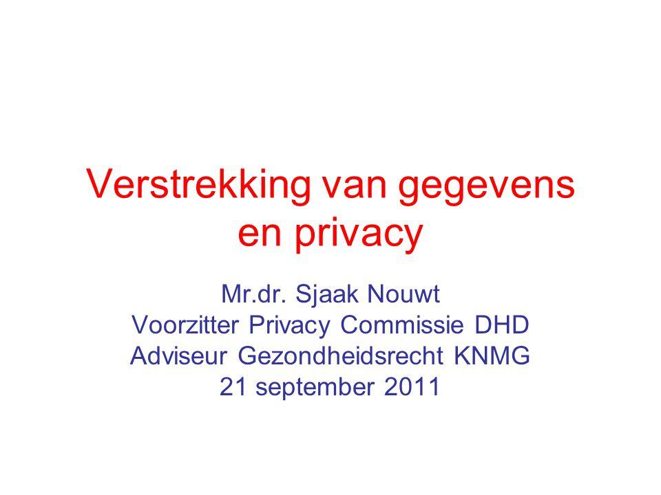 Verstrekking van gegevens en privacy Mr.dr. Sjaak Nouwt Voorzitter Privacy Commissie DHD Adviseur Gezondheidsrecht KNMG 21 september 2011