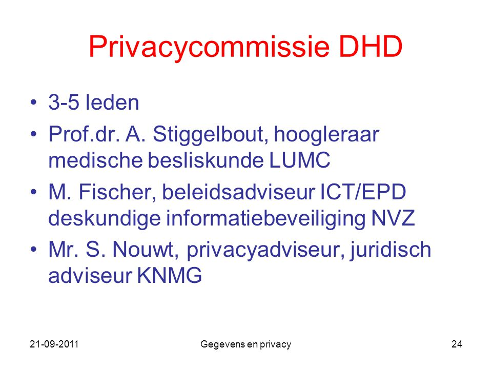 21-09-2011Gegevens en privacy24 Privacycommissie DHD 3-5 leden Prof.dr. A. Stiggelbout, hoogleraar medische besliskunde LUMC M. Fischer, beleidsadvise