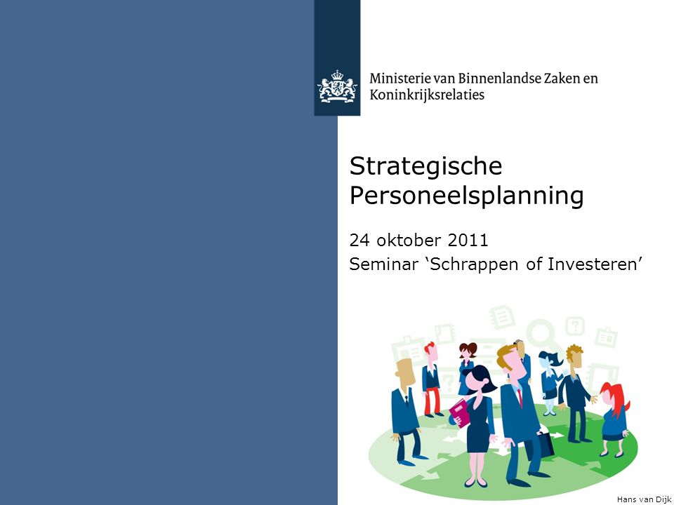 Strategische Personeelsplanning 24 oktober 2011 Seminar 'Schrappen of Investeren' Hans van Dijk