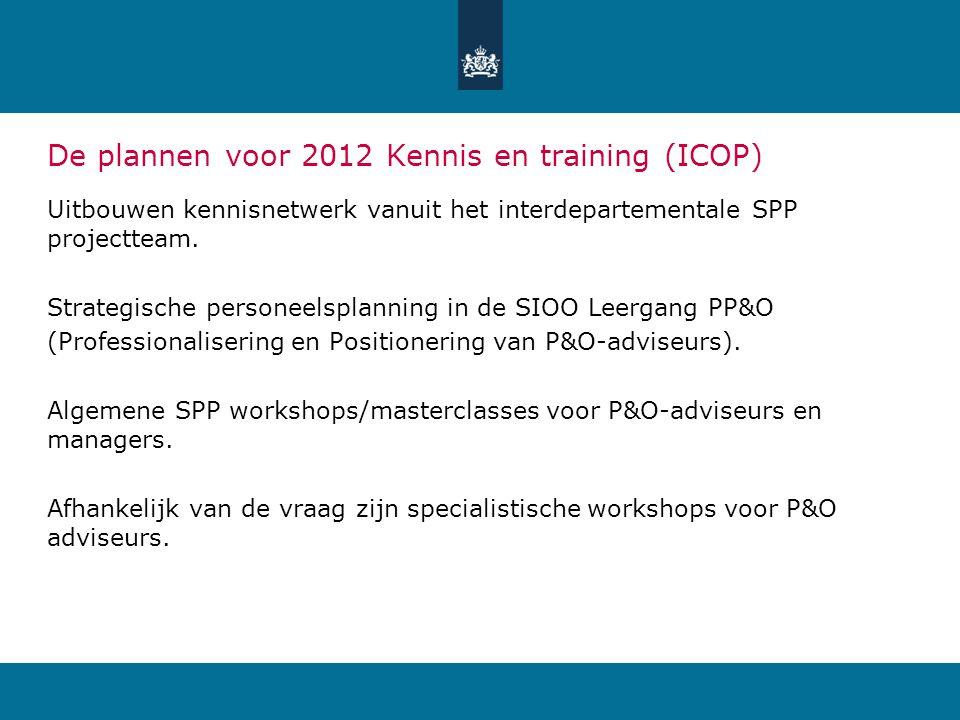 De plannen voor 2012 Kennis en training (ICOP) Uitbouwen kennisnetwerk vanuit het interdepartementale SPP projectteam. Strategische personeelsplanning
