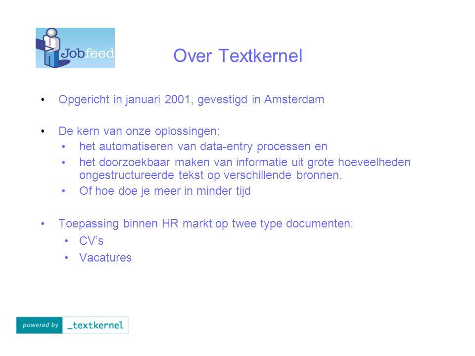 Over Textkernel Opgericht in januari 2001, gevestigd in Amsterdam De kern van onze oplossingen: het automatiseren van data-entry processen en het doorzoekbaar maken van informatie uit grote hoeveelheden ongestructureerde tekst op verschillende bronnen.