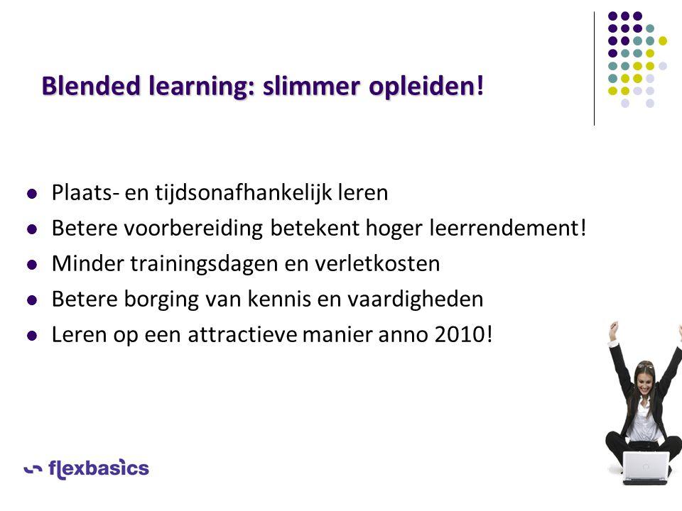 Blended learning: slimmer opleiden Blended learning: slimmer opleiden! Plaats- en tijdsonafhankelijk leren Betere voorbereiding betekent hoger leerren