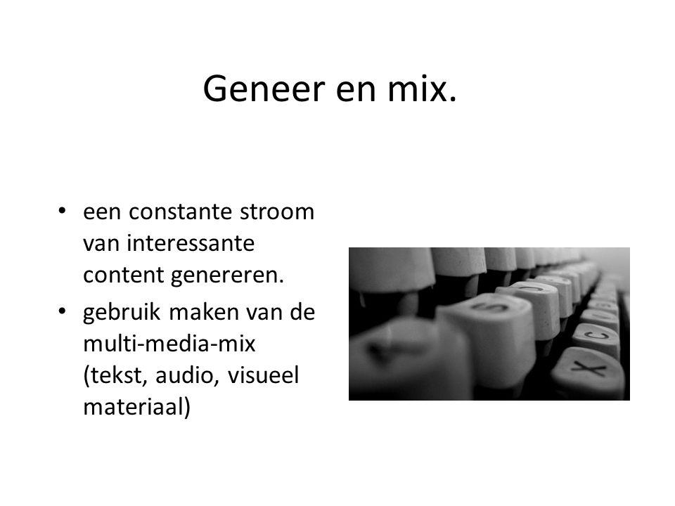 Geneer en mix. een constante stroom van interessante content genereren. gebruik maken van de multi-media-mix (tekst, audio, visueel materiaal)
