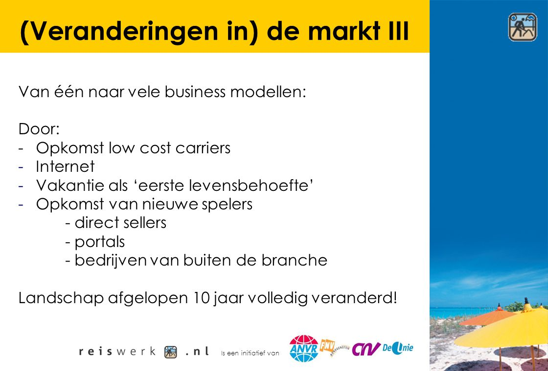 Is een initiatief van (Veranderingen in) de markt III Van één naar vele business modellen: Door: - Opkomst low cost carriers -Internet -Vakantie als '