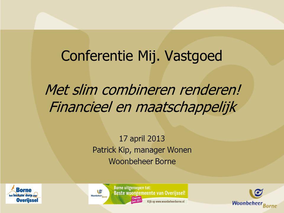 17 april 2013 Patrick Kip, manager Wonen Woonbeheer Borne Conferentie Mij. Vastgoed Met slim combineren renderen! Financieel en maatschappelijk