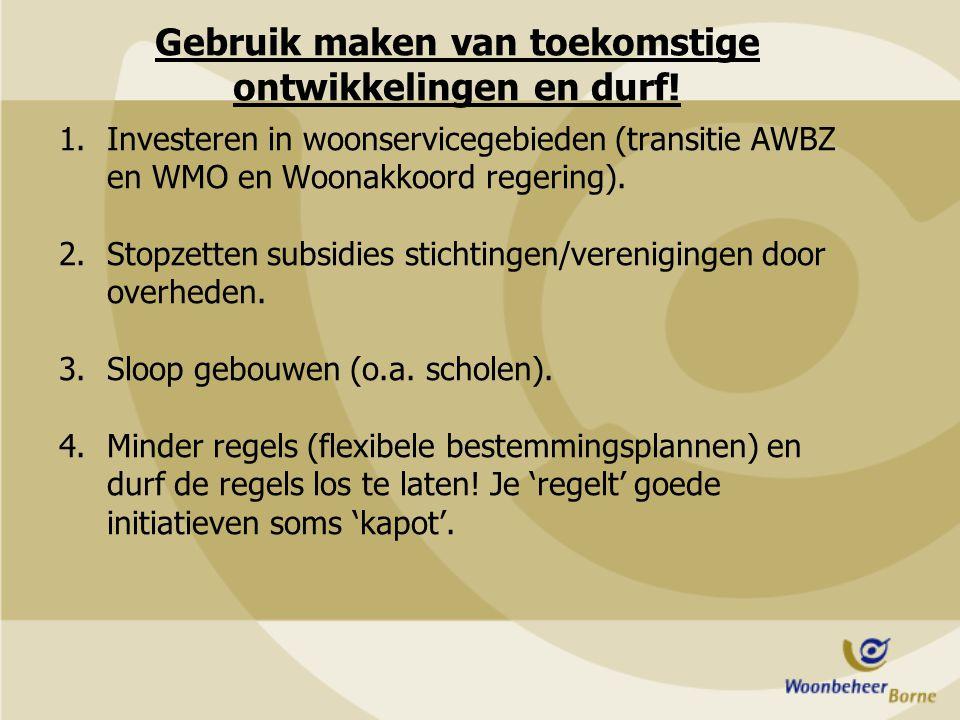 Gebruik maken van toekomstige ontwikkelingen en durf! 1.Investeren in woonservicegebieden (transitie AWBZ en WMO en Woonakkoord regering). 2.Stopzette