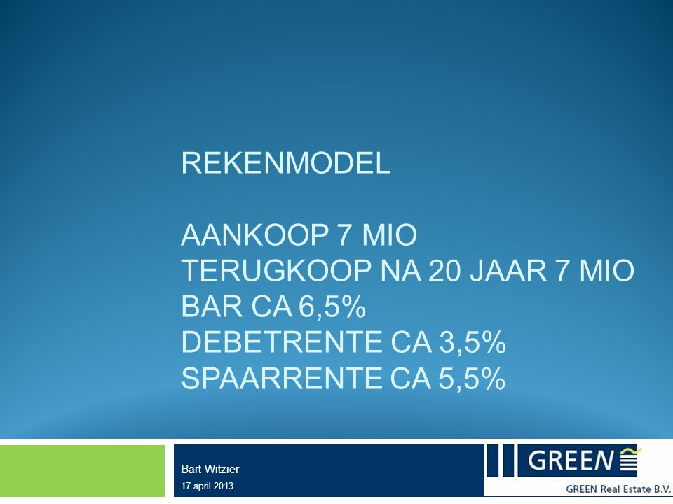 REKENMODEL AANKOOP 7 MIO TERUGKOOP NA 20 JAAR 7 MIO BAR CA 6,5% DEBETRENTE CA 3,5% SPAARRENTE CA 5,5% Bart Witzier 17 april 2013