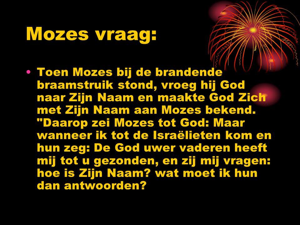 Mozes vraag: Toen Mozes bij de brandende braamstruik stond, vroeg hij God naar Zijn Naam en maakte God Zich met Zijn Naam aan Mozes bekend.